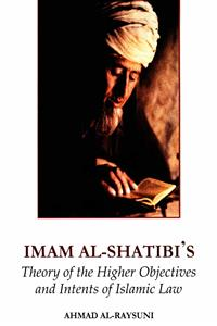 Imam-Al-Shatibi's Theory Of The Higher Objectives And Intents Of Islamic Law